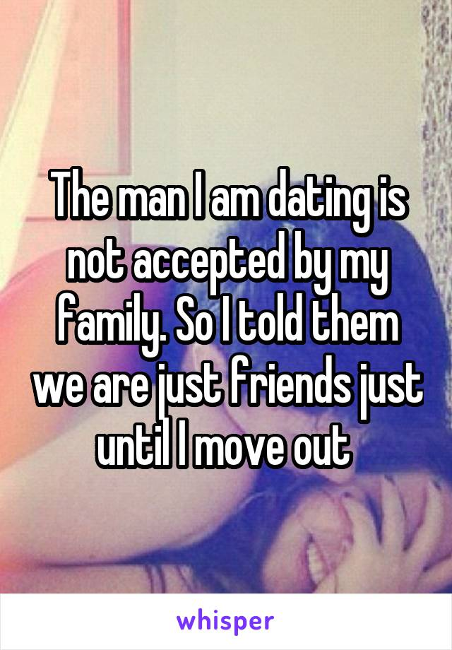 The man I am dating is not accepted by my family. So I told them we are just friends just until I move out