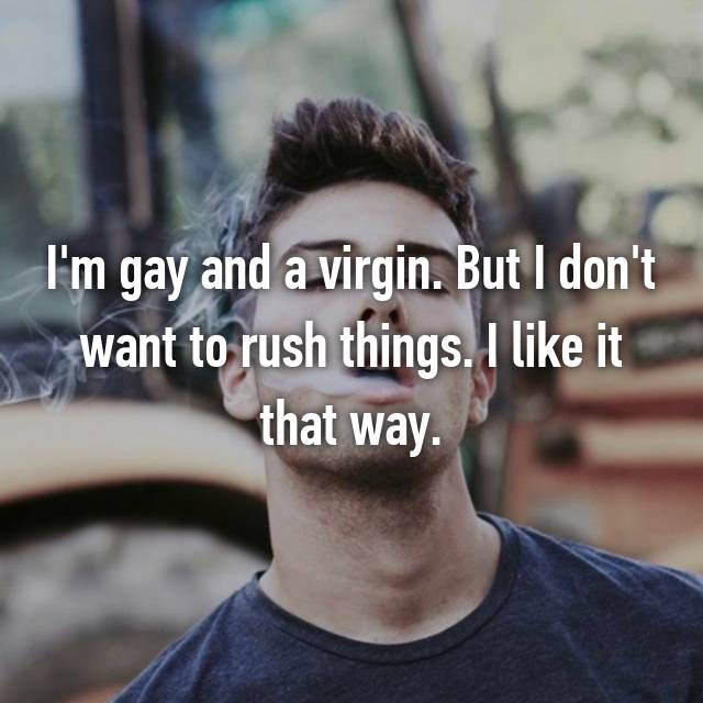 I'm gay and a virgin. But I don't want to rush things. I like it that way.