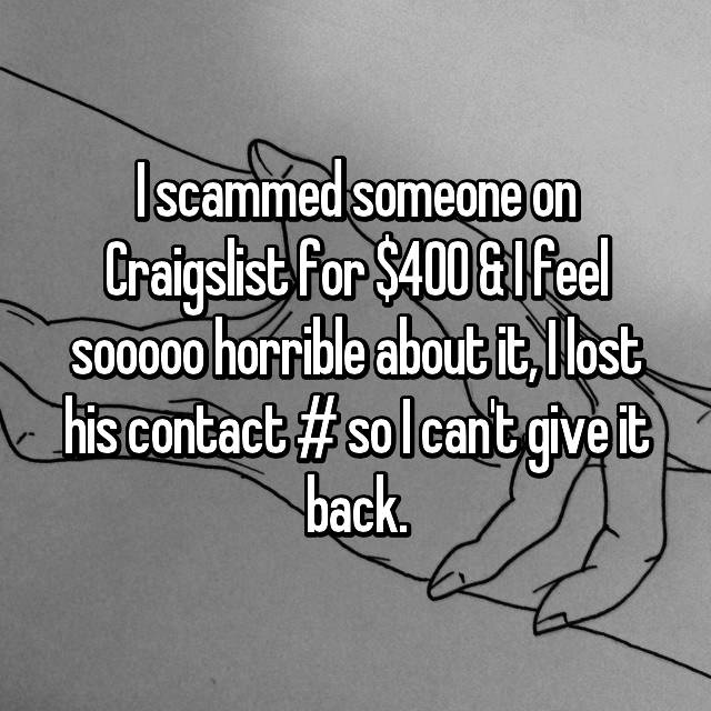 I scammed someone on Craigslist for $400 & I feel sooooo horrible about it, I lost his contact # so I can't give it back. 😢