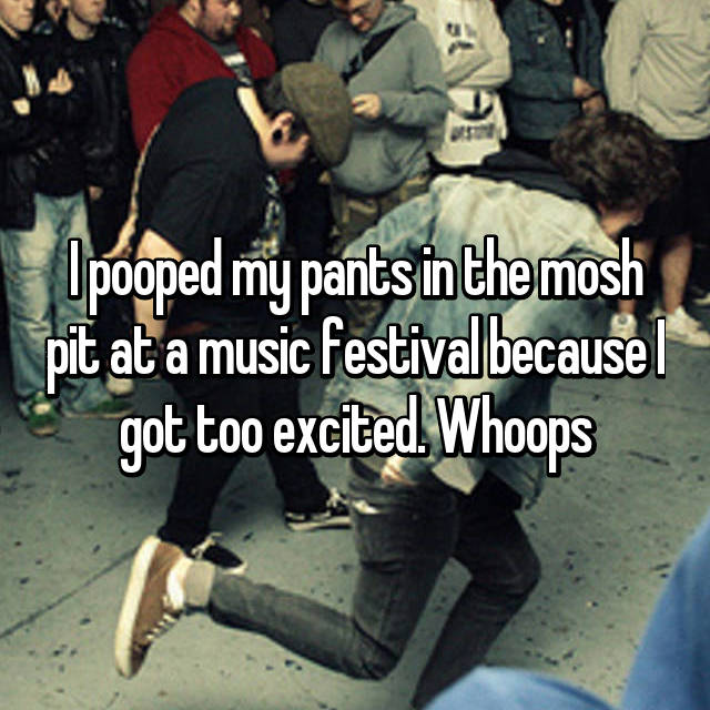 I pooped my pants in the mosh pit at a music festival because I got too excited. Whoops