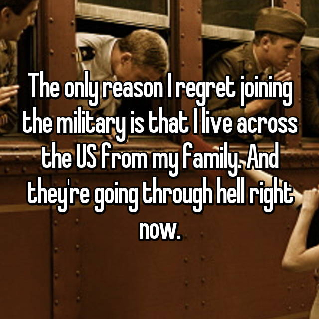 The only reason I regret joining the military is that I live across the US from my family. And they're going through hell right now.