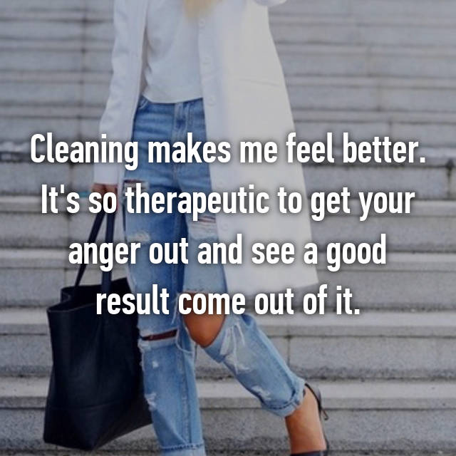 Cleaning makes me feel better. It's so therapeutic to get your anger out and see a good result come out of it.