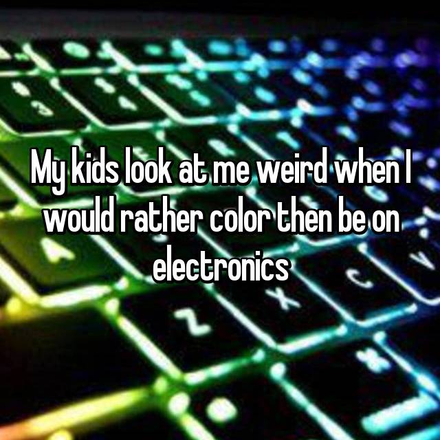 My kids look at me weird when I would rather color then be on electronics