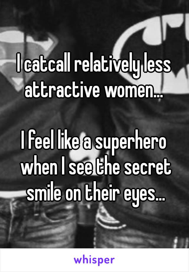I catcall relatively less attractive women...   I feel like a superhero when I see the secret smile on their eyes...
