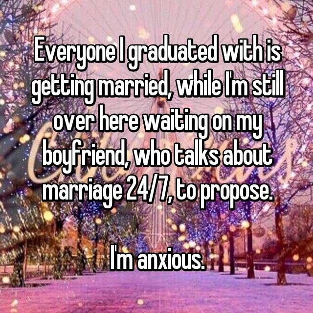 Everyone I graduated with is getting married, while I'm still over here waiting on my boyfriend, who talks about marriage 24/7, to propose.  I'm anxious.