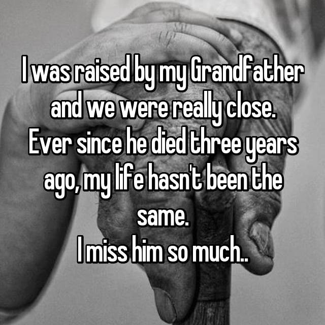 I was raised by my Grandfather and we were really close. Ever since he died three years ago, my life hasn't been the same. I miss him so much..
