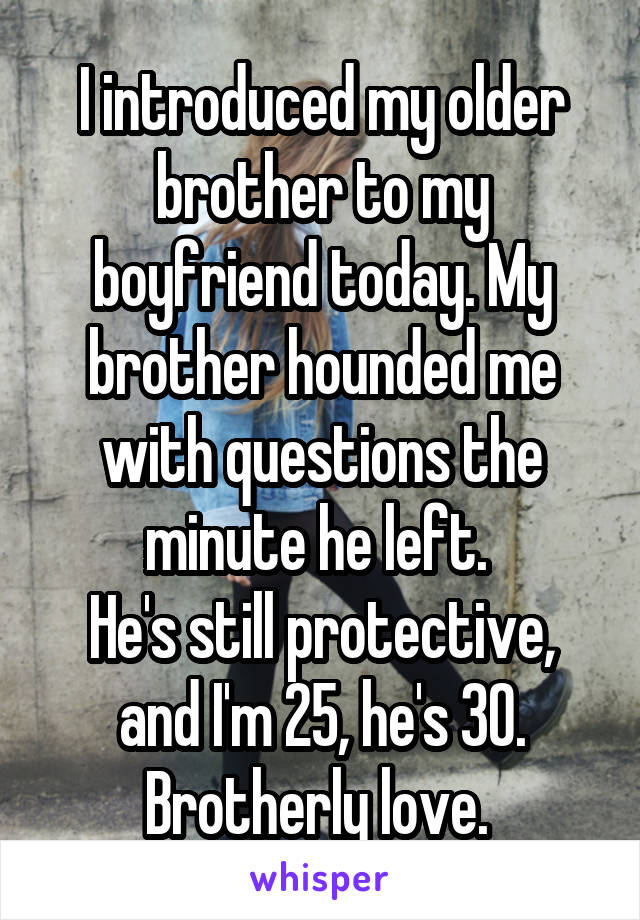 I introduced my older brother to my boyfriend today. My brother hounded me with questions the minute he left.  He's still protective, and I'm 25, he's 30. Brotherly love.