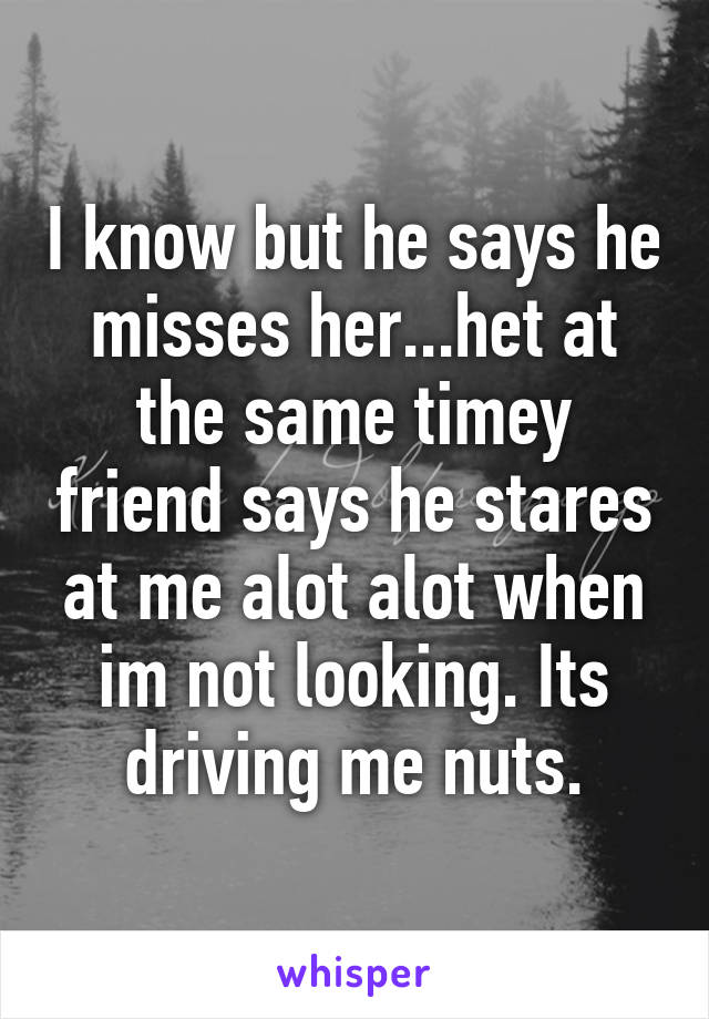I know but he says he misses her...het at the same timey friend says he stares at me alot alot when im not looking. Its driving me nuts.