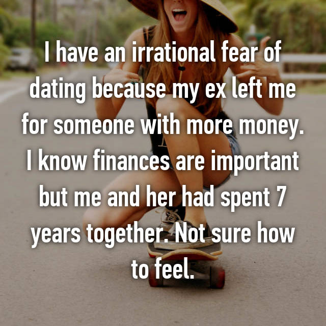 I have an irrational fear of dating because my ex left me for someone with more money. I know finances are important but me and her had spent 7 years together. Not sure how to feel.