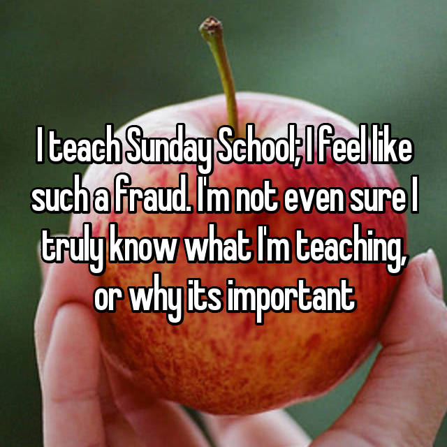 I teach Sunday School; I feel like such a fraud. I'm not even sure I truly know what I'm teaching, or why its important