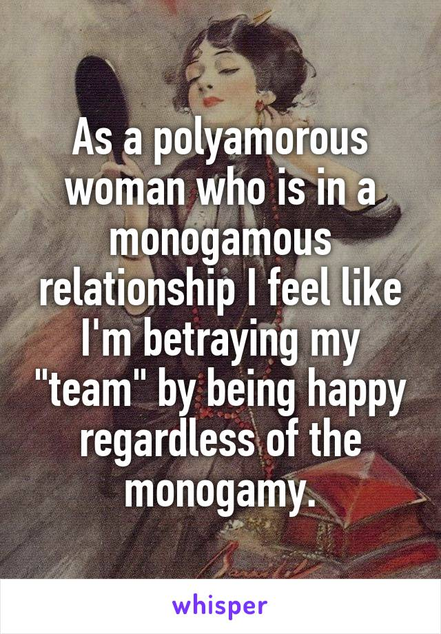 """As a polyamorous woman who is in a monogamous relationship I feel like I'm betraying my """"team"""" by being happy regardless of the monogamy."""