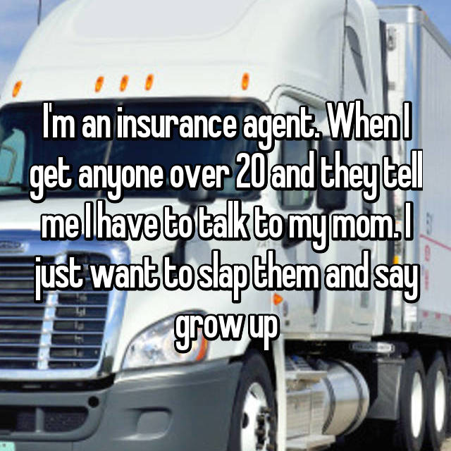 I'm an insurance agent. When I get anyone over 20 and they tell me I have to talk to my mom. I just want to slap them and say grow up