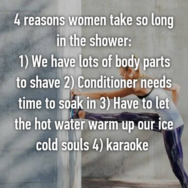 4 reasons women take so long in the shower: 1) We have lots of body parts to shave 2) Conditioner needs time to soak in 3) Have to let the hot water warm up our ice cold souls 4) karaoke