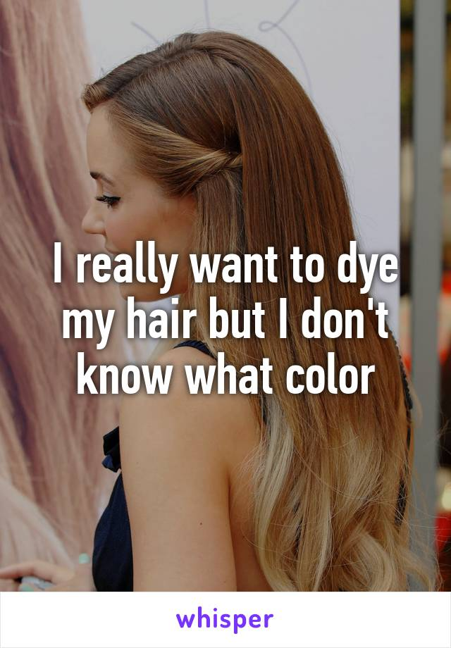 I Really Want To Dye My Hair But I Dont Know What Color