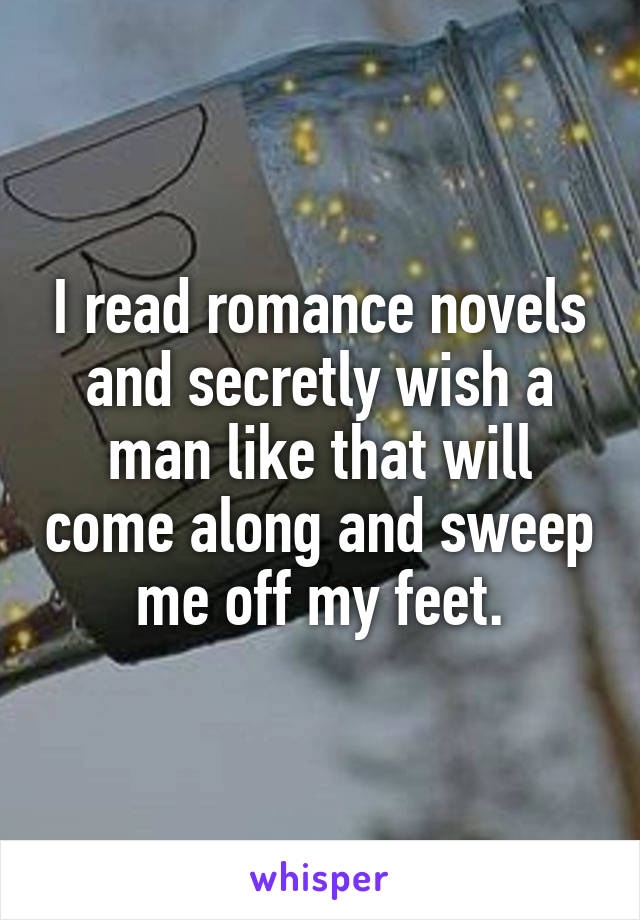 I read romance novels and secretly wish a man like that will come along and sweep me off my feet.