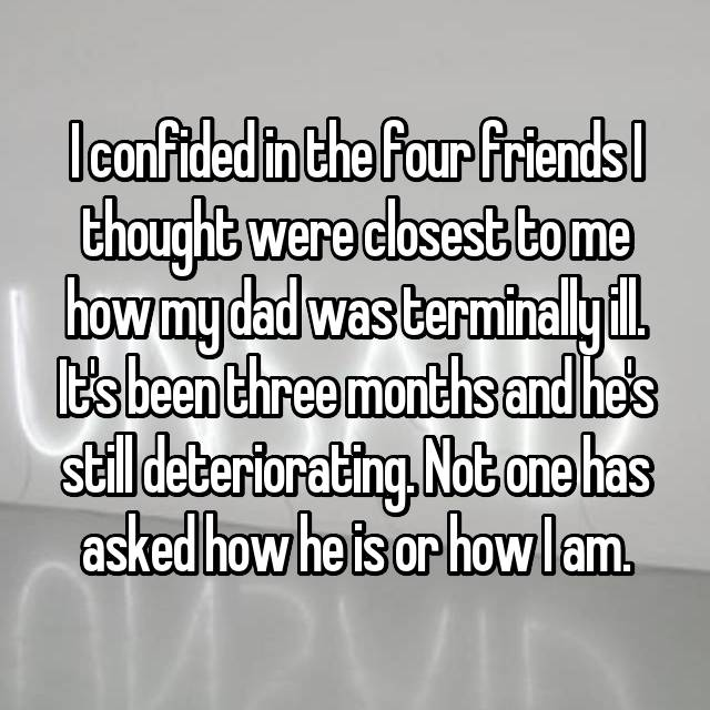 I confided in the four friends I thought were closest to me how my dad was terminally ill. It's been three months and he's still deteriorating. Not one has asked how he is or how I am.