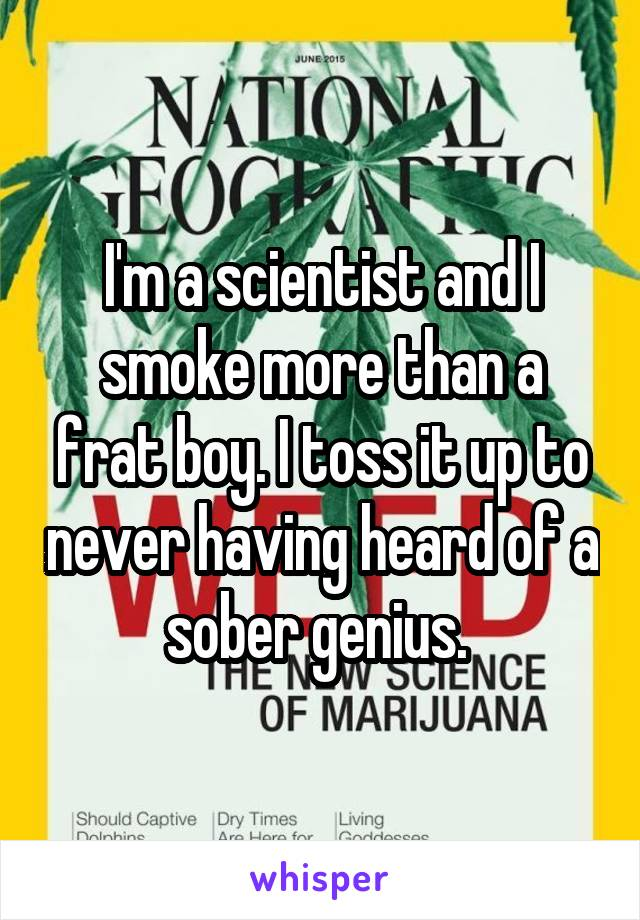 I'm a scientist and I smoke more than a frat boy. I toss it up to never having heard of a sober genius.