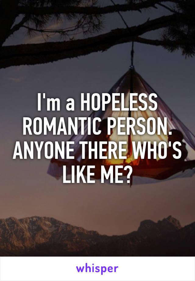 I'm a HOPELESS ROMANTIC PERSON. ANYONE THERE WHO'S LIKE ME?