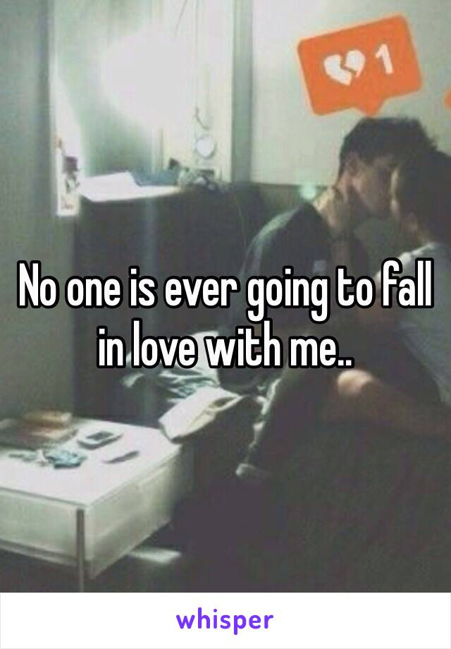 No one is ever going to fall in love with me..