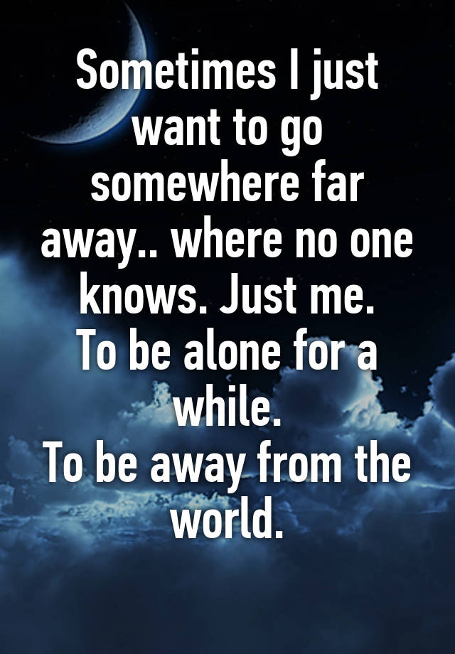 Sometimes I Just Want To Go Somewhere Far Away Where No One Knows Just Me To Be Alone For A While To Be Away From The World