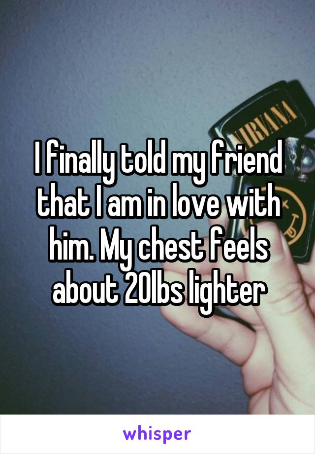 I finally told my friend that I am in love with him. My chest feels about 20lbs lighter