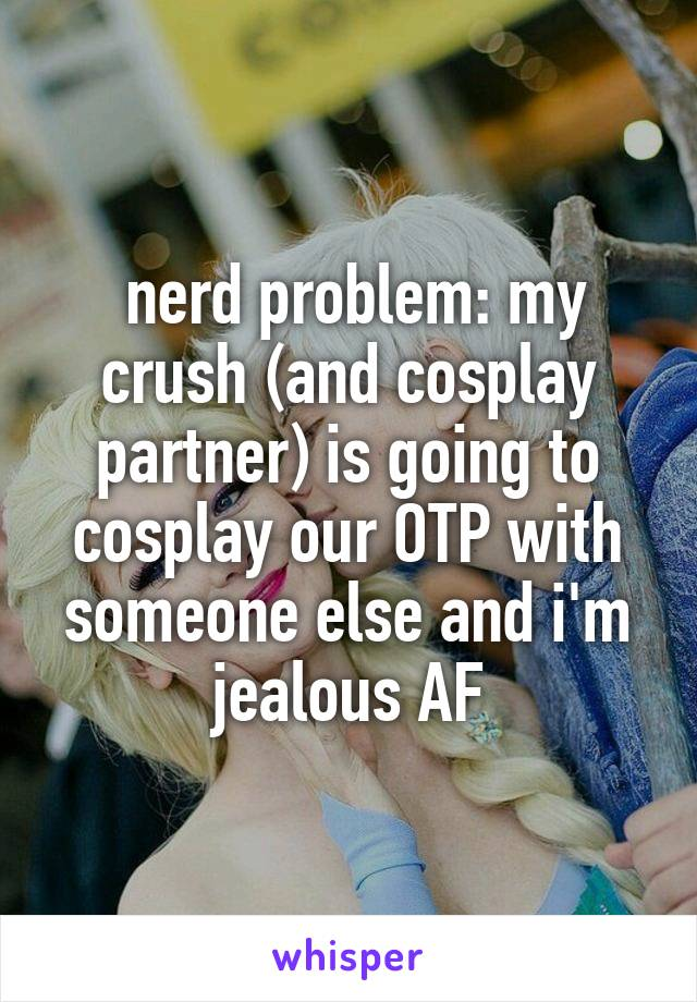 nerd problem: my crush (and cosplay partner) is going to cosplay our OTP with someone else and i'm jealous AF