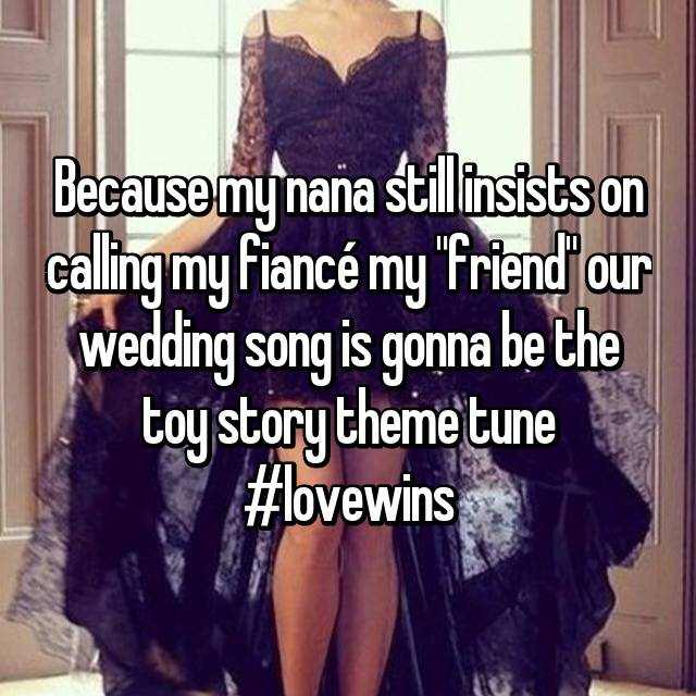 "Because my nana still insists on calling my fiancé my ""friend"" our wedding song is gonna be the toy story theme tune #lovewins"