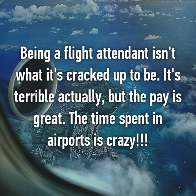 Being a flight attendant isn't what it's cracked up to be. It's terrible actually, but the pay is great. The time spent in airports is crazy!!!