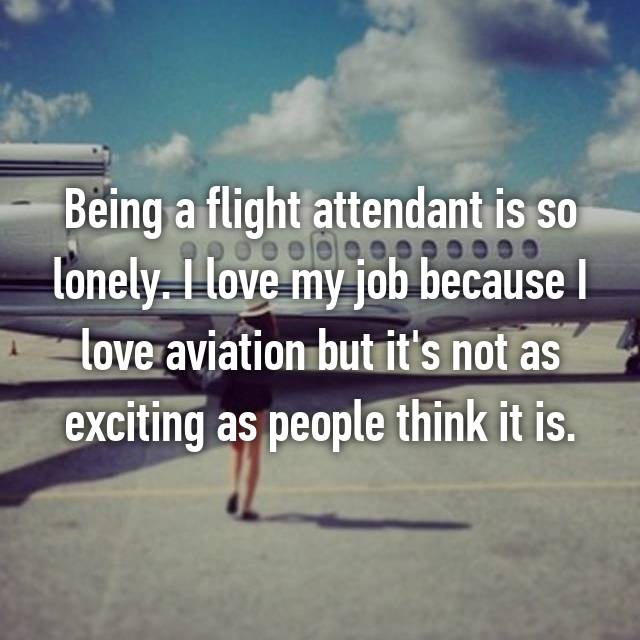 Being a flight attendant is so lonely. I love my job because I love aviation but it's not as exciting as people think it is.