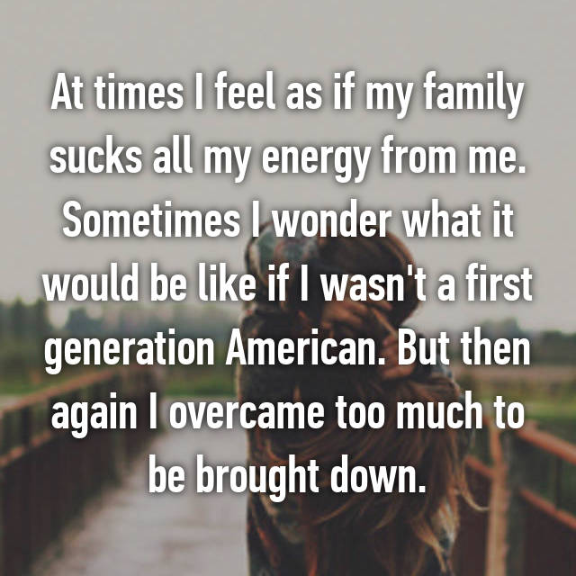 At times I feel as if my family sucks all my energy from me. Sometimes I wonder what it would be like if I wasn't a first generation American. But then again I overcame too much to be brought down.