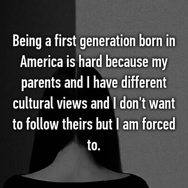 Being a first generation born in America is hard because my parents and I have different cultural views and I don't want to follow theirs but I am forced to.
