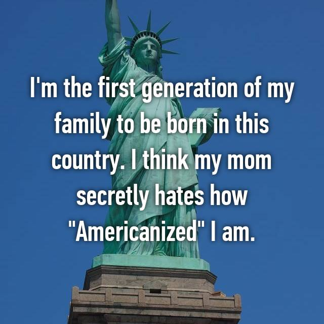 "I'm the first generation of my family to be born in this country. I think my mom secretly hates how ""Americanized"" I am."