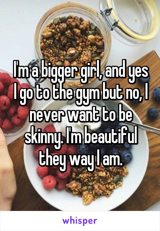 I'm a bigger girl, and yes I go to the gym but no, I never want to be skinny. I'm beautiful they way I am.