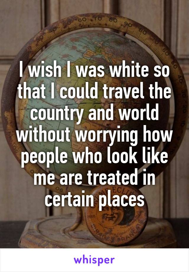 I wish I was white so that I could travel the country and world without worrying how people who look like me are treated in certain places