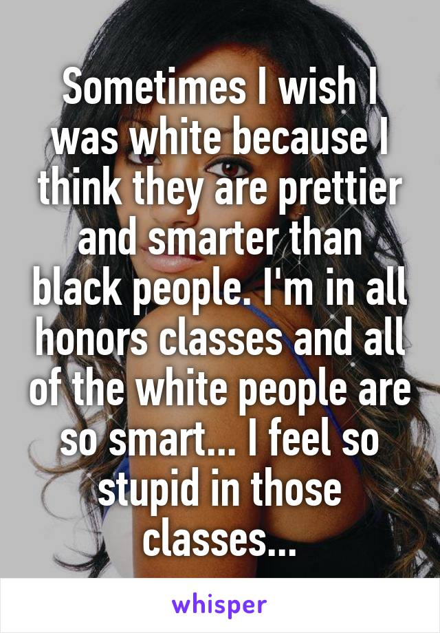 Sometimes I wish I was white because I think they are prettier and smarter than black people. I'm in all honors classes and all of the white people are so smart... I feel so stupid in those classes...