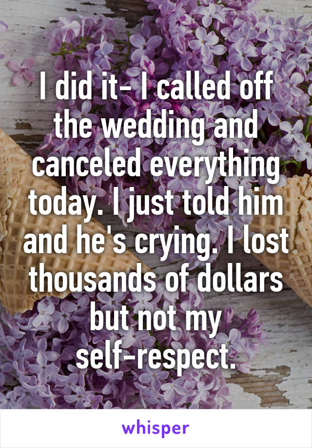 I did it- I called off the wedding and canceled everything today. I just told him and he's crying. I lost thousands of dollars but not my self-respect.