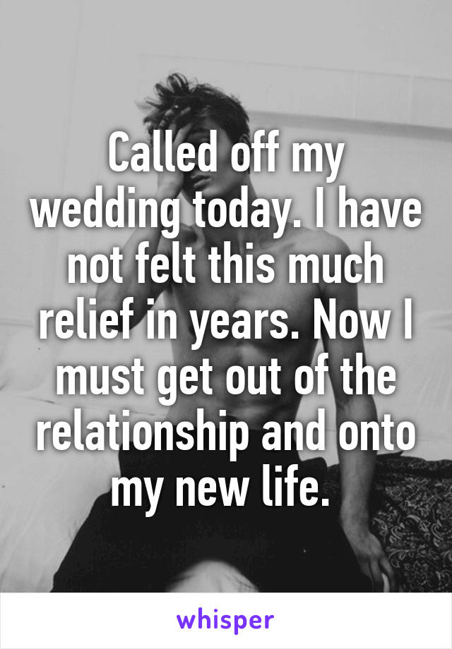 Called off my wedding today. I have not felt this much relief in years. Now I must get out of the relationship and onto my new life.