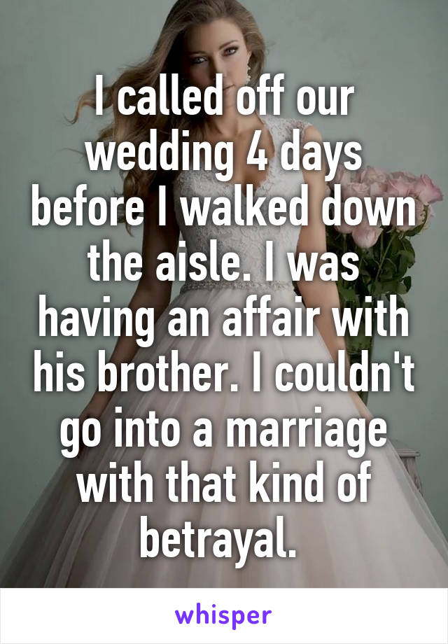 I called off our wedding 4 days before I walked down the aisle. I was having an affair with his brother. I couldn't go into a marriage with that kind of betrayal.