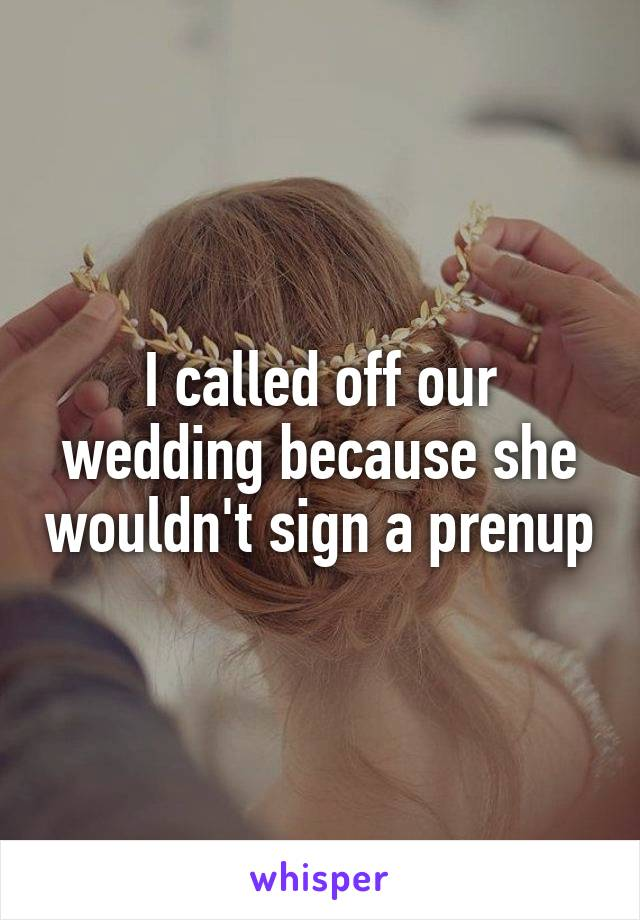 I called off our wedding because she wouldn't sign a prenup