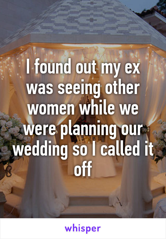 I found out my ex was seeing other women while we were planning our wedding so I called it off