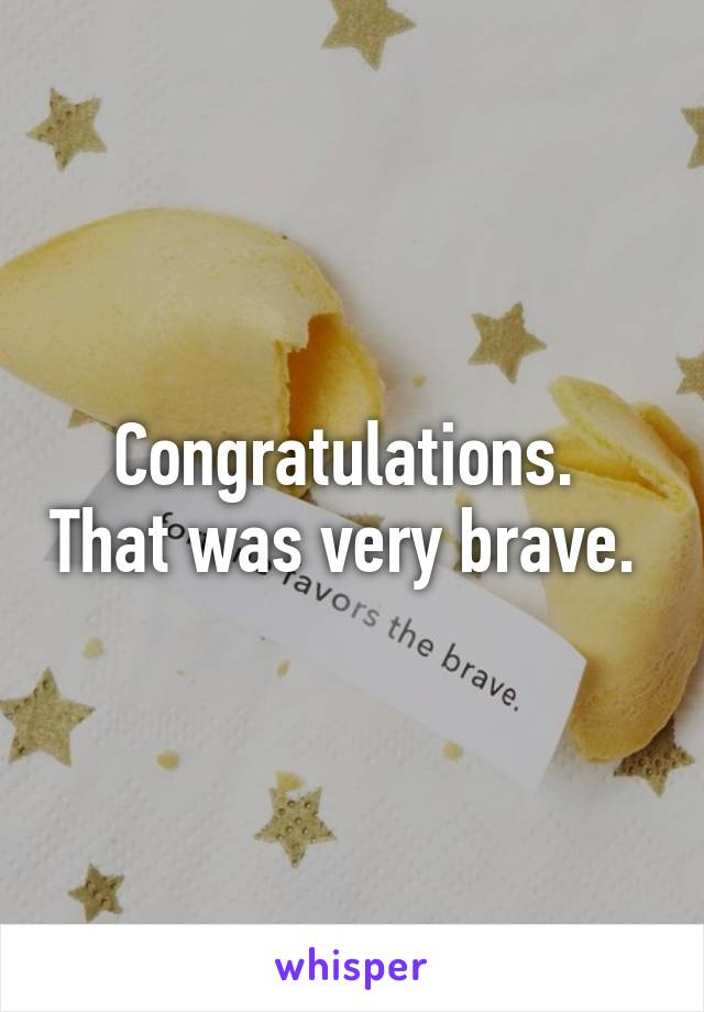 Congratulations.  That was very brave.