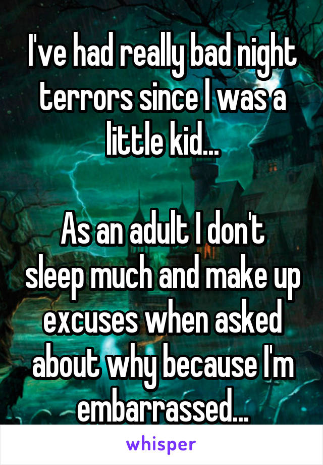 I've had really bad night terrors since I was a little kid...  As an adult I don't sleep much and make up excuses when asked about why because I'm embarrassed...