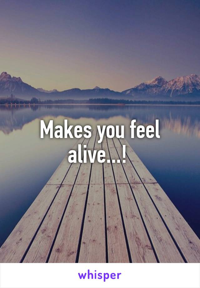 Makes you feel alive...!