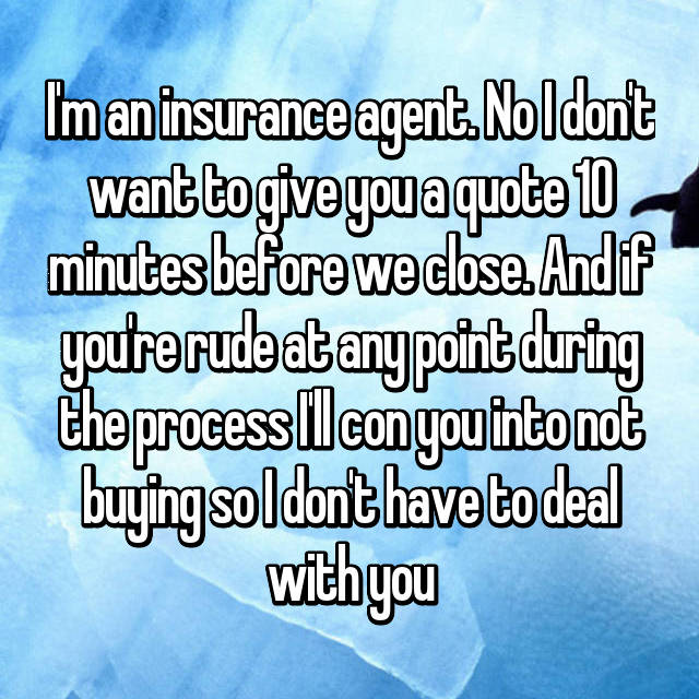 I'm an insurance agent. No I don't want to give you a quote 10 minutes before we close. And if you're rude at any point during the process I'll con you into not buying so I don't have to deal with you