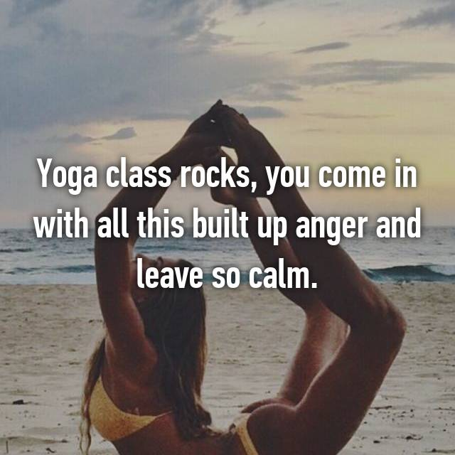 Yoga class rocks, you come in with all this built up anger and leave so calm.