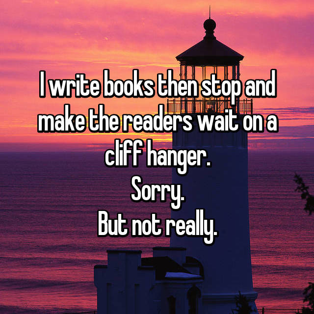 I write books then stop and make the readers wait on a cliff hanger. Sorry. But not really.
