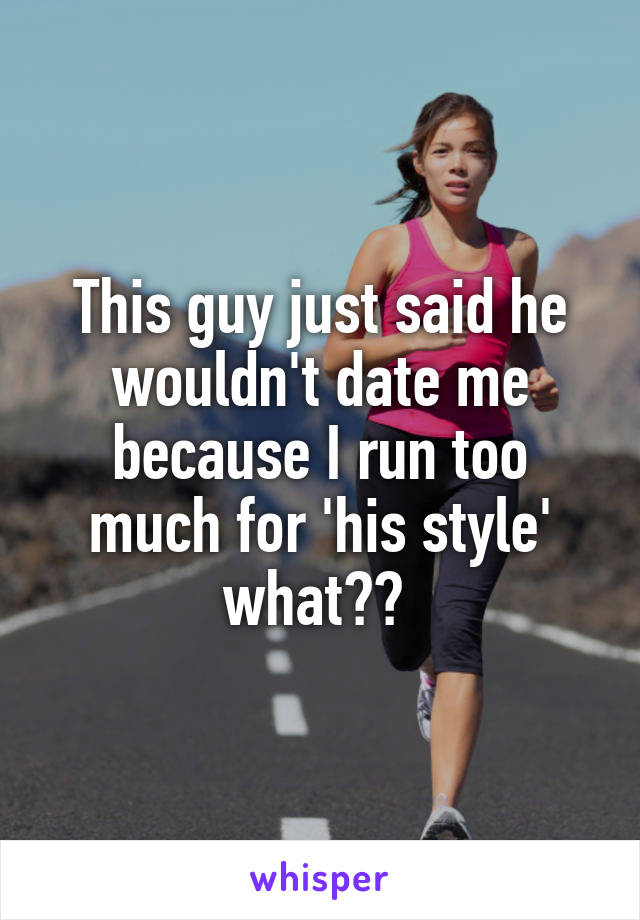 This guy just said he wouldn't date me because I run too much for 'his style' what??