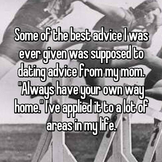 "Some of the best advice I was ever given was supposed to dating advice from my mom. ""Always have your own way home."" I've applied it to a lot of areas in my life."