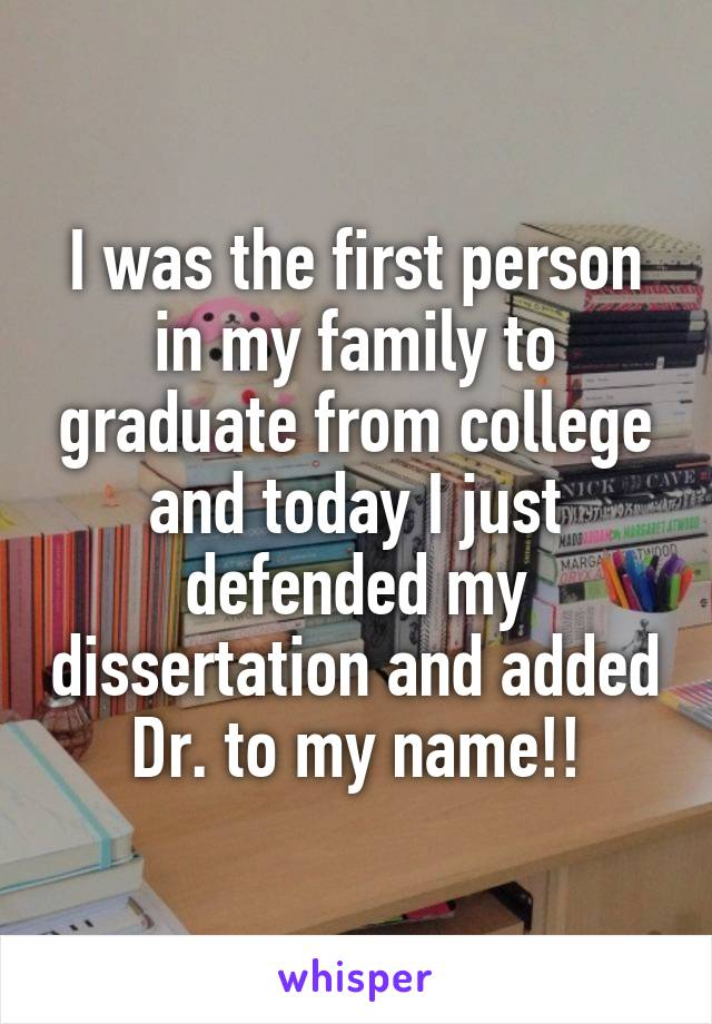 I was the first person in my family to graduate from college and today I just defended my dissertation and added Dr. to my name!!