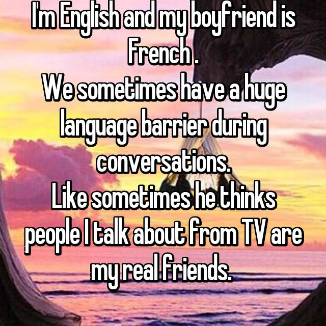I'm English and my boyfriend is French . We sometimes have a huge language barrier during conversations. Like sometimes he thinks people I talk about from TV are my real friends.